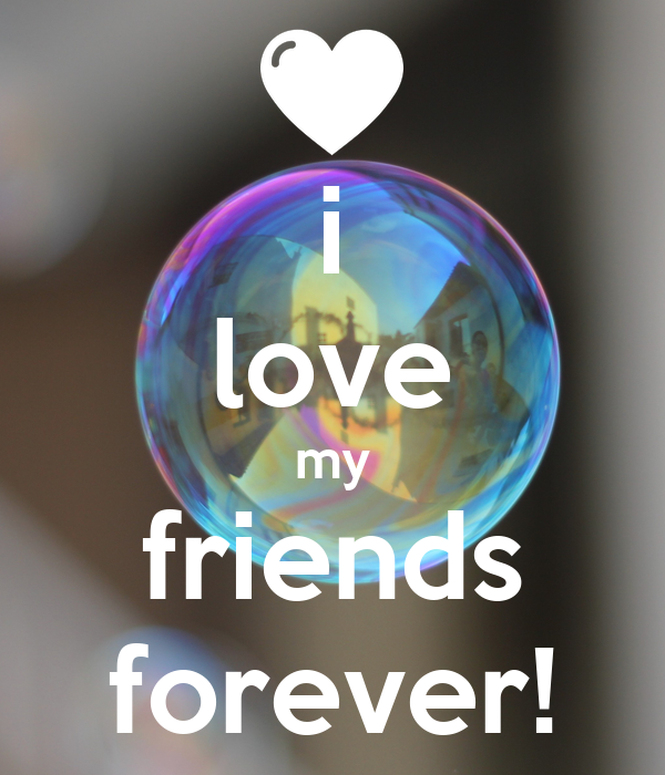 i love my friends forever!