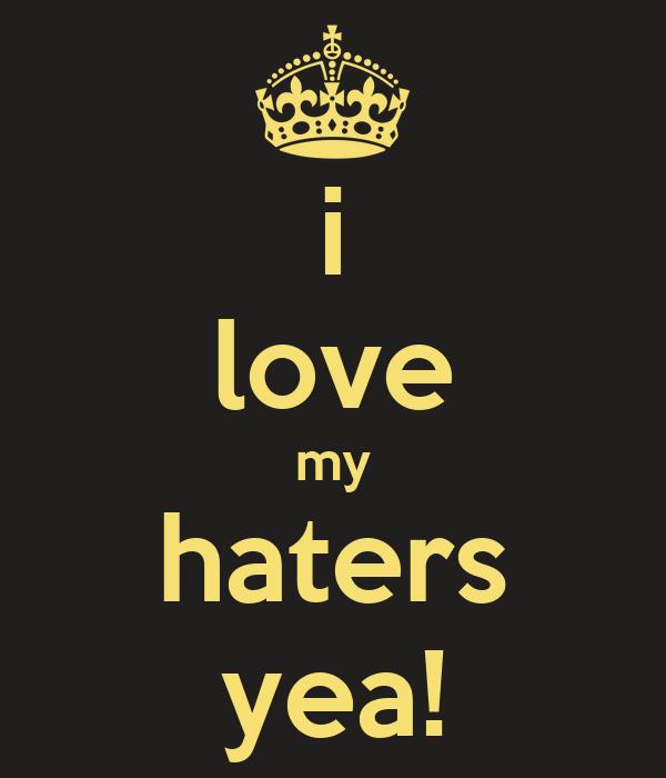 i love my haters yea!