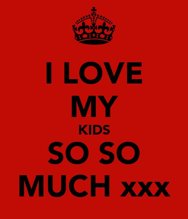 I LOVE MY KIDS SO SO MUCH xxx