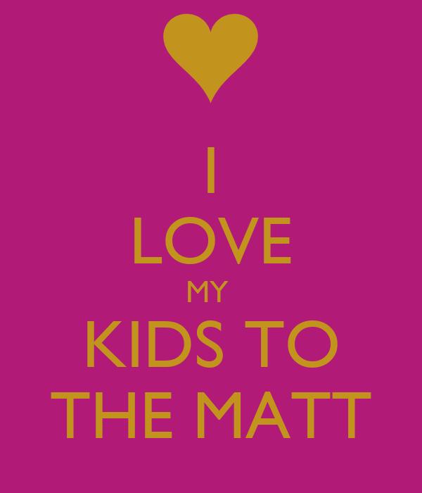 I LOVE MY  KIDS TO THE MATT
