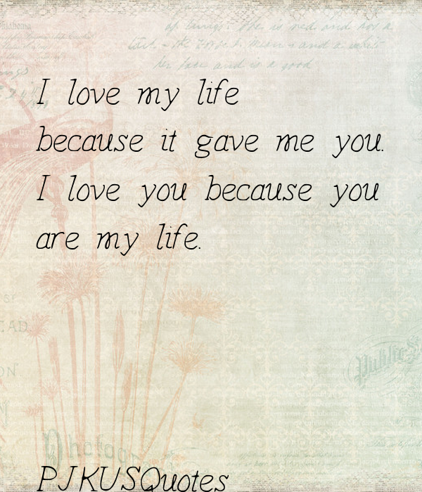 I Love My Life Because It Gave Me You I Love You Because You Are My