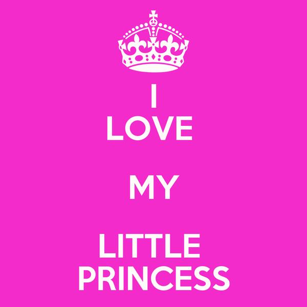 I LOVE  MY LITTLE  PRINCESS