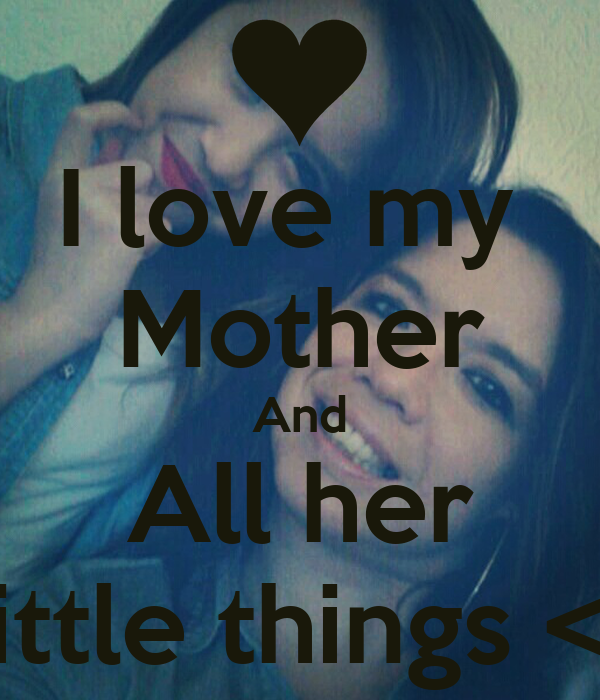 I love my  Mother And All her Little things <3