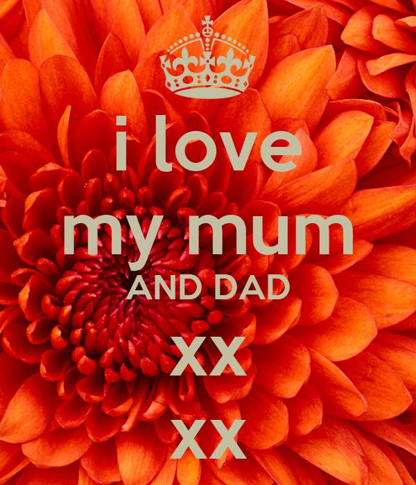 i love my mum AND DAD xx xx
