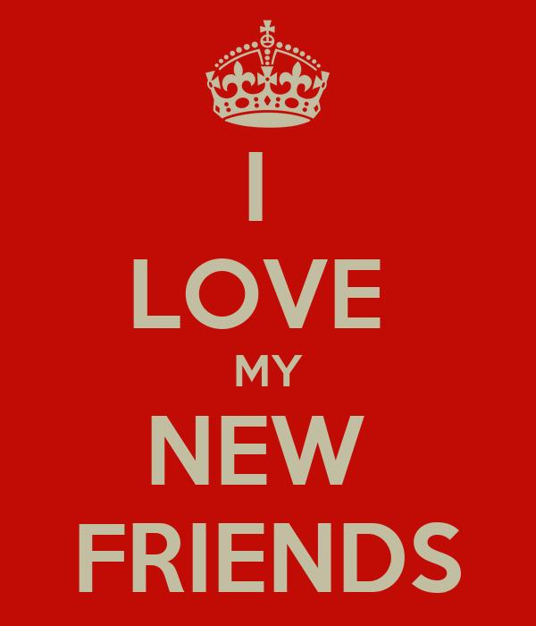 I  LOVE  MY NEW  FRIENDS
