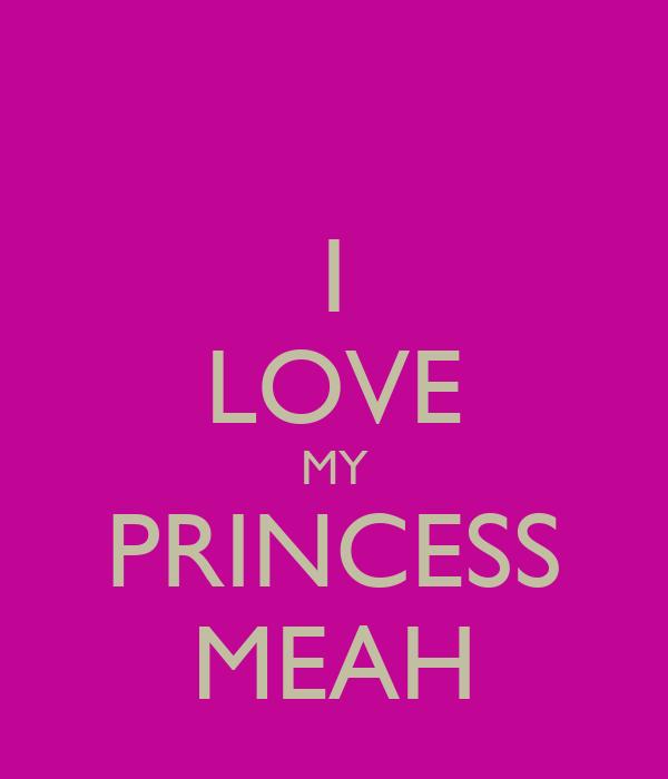I LOVE MY PRINCESS MEAH