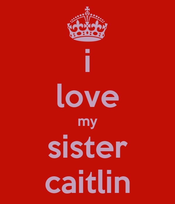 i love my sister caitlin