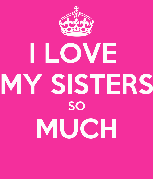 I LOVE  MY SISTERS SO MUCH