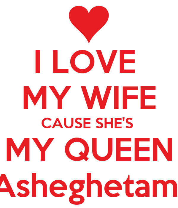 I LOVE  MY WIFE CAUSE SHE'S  MY QUEEN Asheghetam