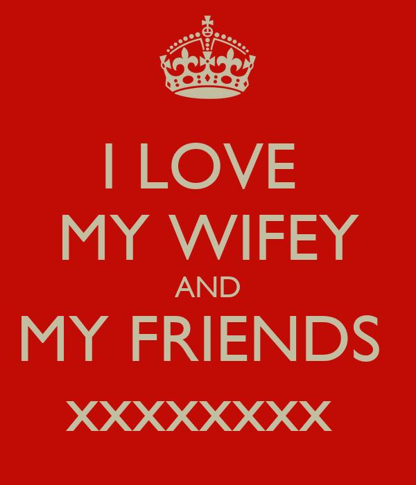 I LOVE  MY WIFEY AND MY FRIENDS  xxxxxxxx