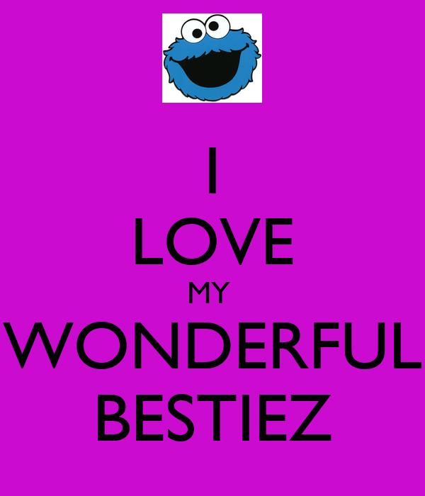 I LOVE MY  WONDERFUL BESTIEZ