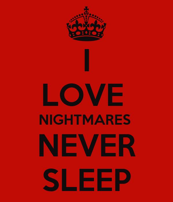 I LOVE  NIGHTMARES  NEVER SLEEP