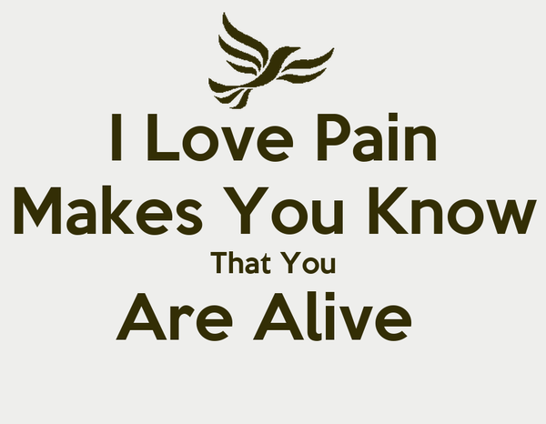 I Love Pain Makes You Know That You Are Alive