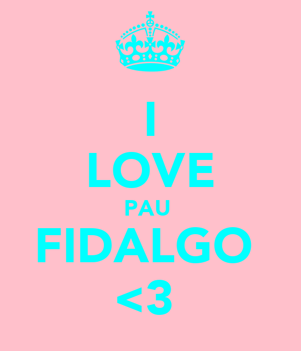 I LOVE PAU  FIDALGO  <3