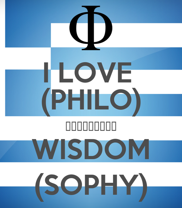 I LOVE  (PHILO) φιλοσοφία WISDOM (SOPHY)