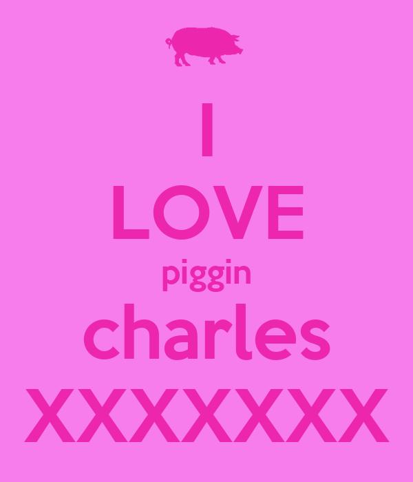 I LOVE piggin charles XXXXXXX