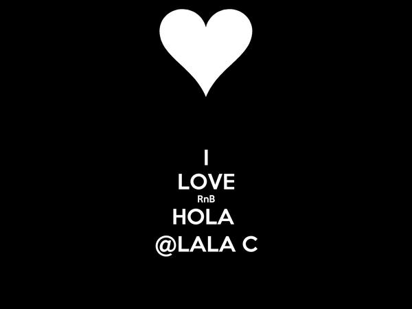I LOVE RnB HOLA  @LALA C