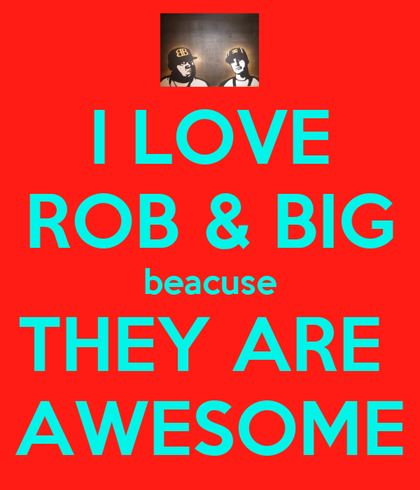 I LOVE ROB & BIG beacuse THEY ARE  AWESOME
