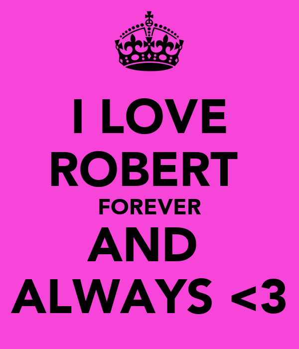 I LOVE ROBERT  FOREVER AND  ALWAYS <3