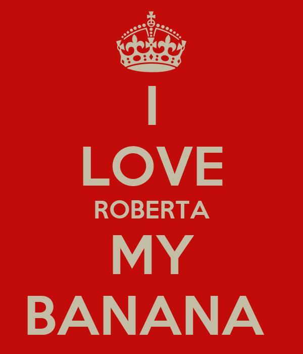I LOVE ROBERTA MY BANANA