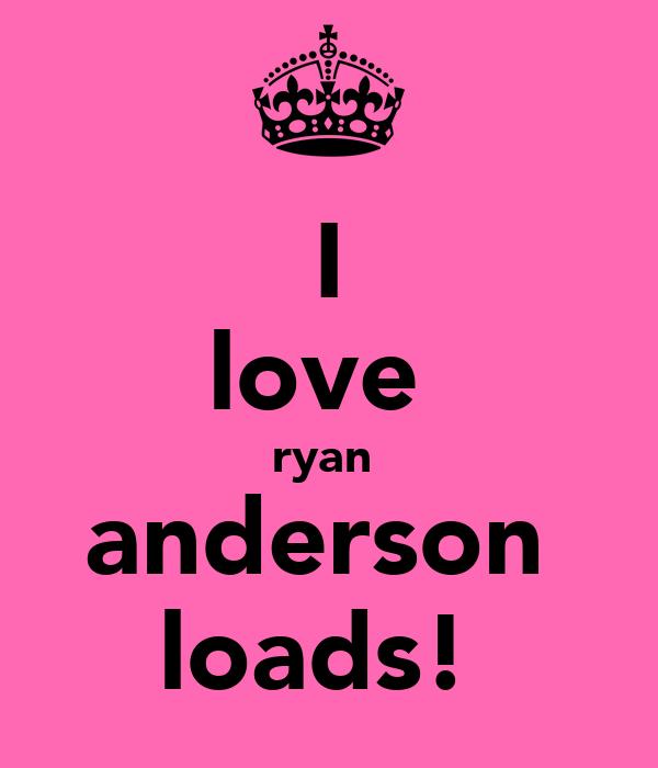 I love  ryan  anderson  loads!