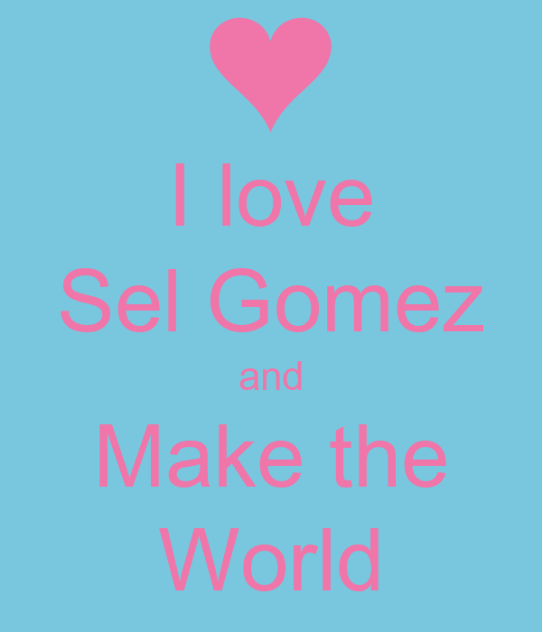 I love Sel Gomez and Make the World