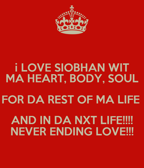 i LOVE SIOBHAN WIT MA HEART, BODY, SOUL FOR DA REST OF MA LIFE  AND IN DA NXT LIFE!!!! NEVER ENDING LOVE!!!