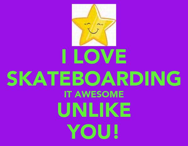 I LOVE SKATEBOARDING IT AWESOME UNLIKE YOU!