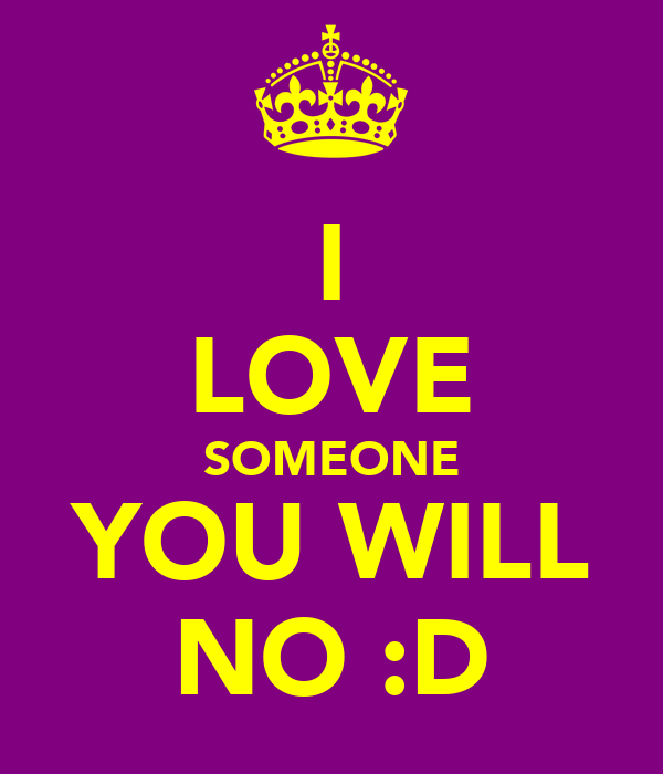 I LOVE SOMEONE YOU WILL NO :D