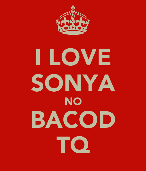 I LOVE SONYA NO BACOD TQ