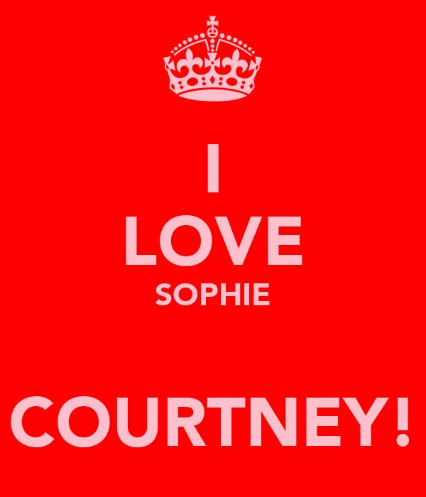 I LOVE SOPHIE   COURTNEY!