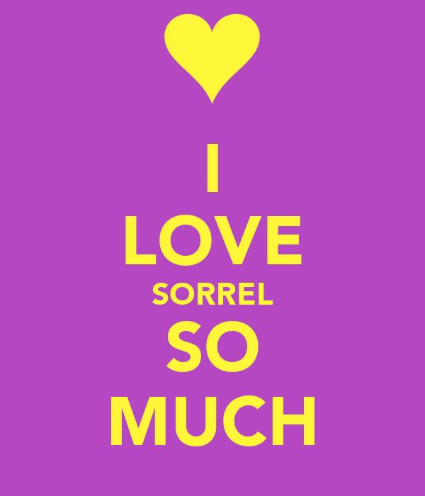 I LOVE SORREL SO MUCH
