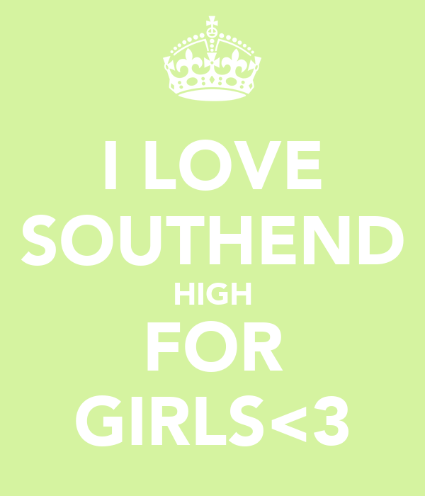 I LOVE SOUTHEND HIGH FOR GIRLS<3