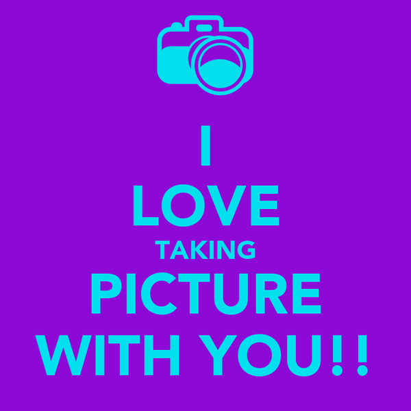 I LOVE TAKING PICTURE WITH YOU!!