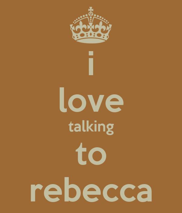 i love talking to rebecca