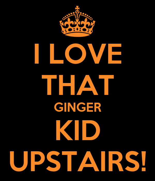 I LOVE THAT GINGER KID UPSTAIRS!
