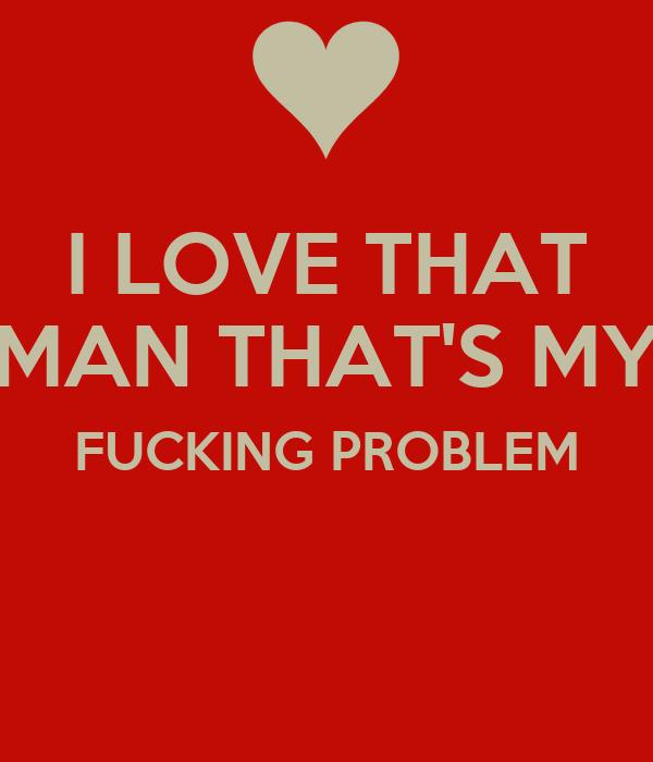 I LOVE THAT MAN THAT'S MY FUCKING PROBLEM