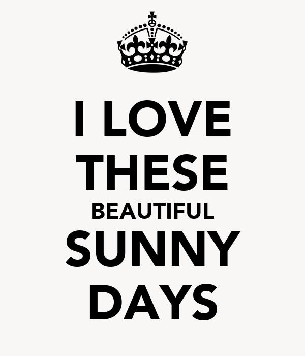 I LOVE THESE BEAUTIFUL SUNNY DAYS