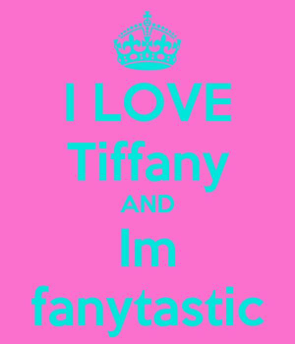 I LOVE Tiffany AND Im fanytastic