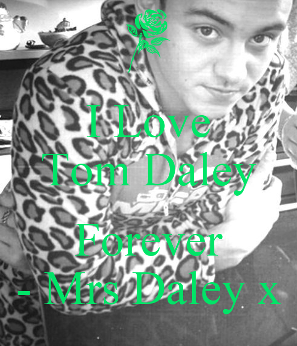 I Love Tom Daley  Forever - Mrs Daley x