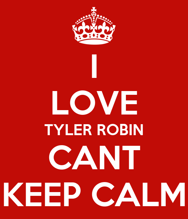 I LOVE TYLER ROBIN CANT KEEP CALM