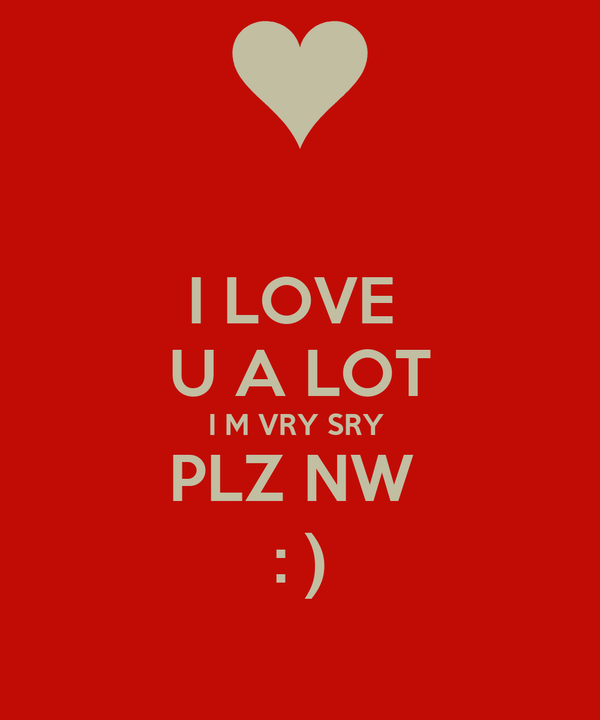I LOVE  U A LOT I M VRY SRY  PLZ NW  : )