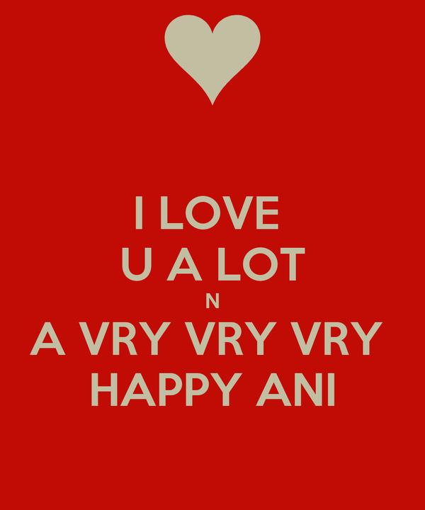 I LOVE  U A LOT N A VRY VRY VRY  HAPPY ANI