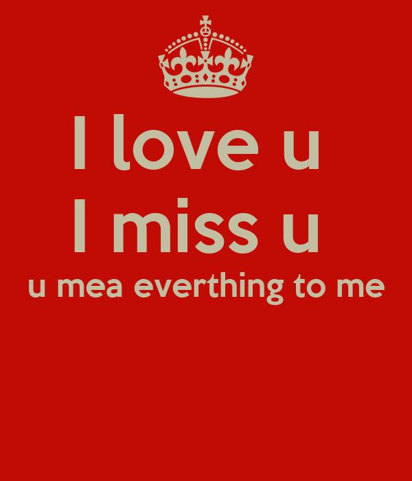 I love u  I miss u  u mea everthing to me