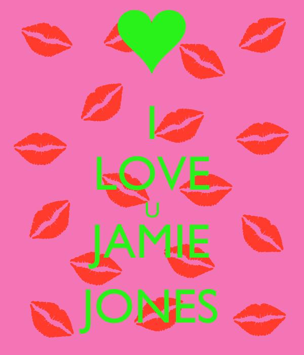 I LOVE U JAMIE JONES