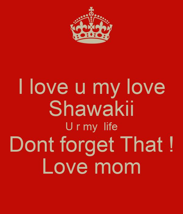 I love u my love Shawakii U r my  life Dont forget That ! Love mom