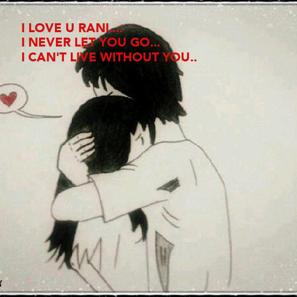 I LOVE U RANI.... I NEVER LET YOU GO... I CAN'T LIVE WITHOUT YOU..