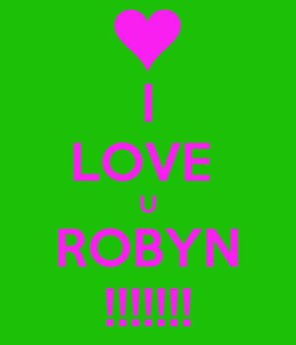 I LOVE  U ROBYN !!!!!!!