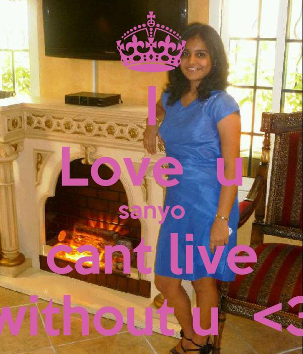 I Love  u sanyo cant live without u  <3