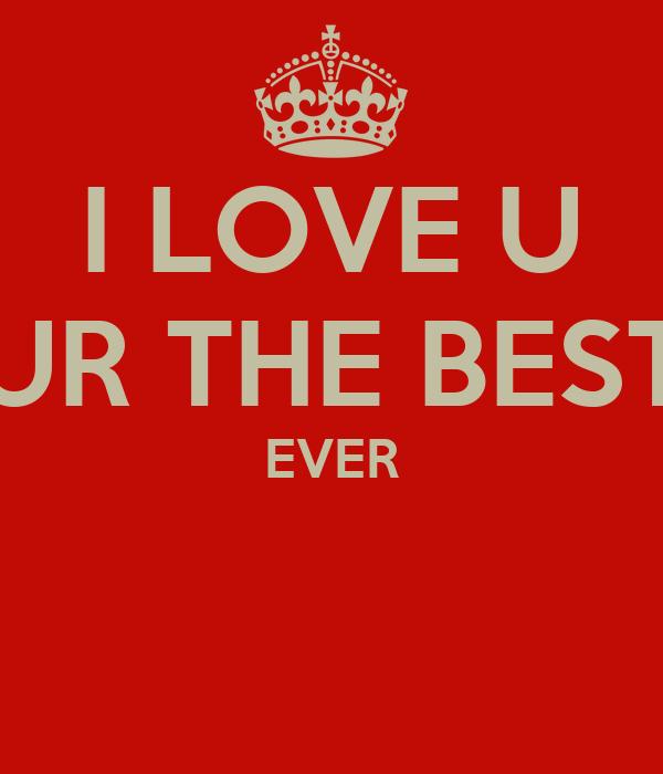 I LOVE U UR THE BEST EVER